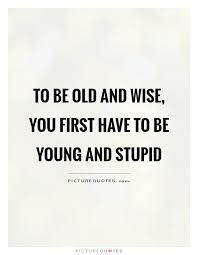 Wise quotes To be old and wise you first have to be young and stupid Picture 86