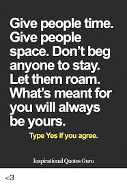 I Don't Beg Quotes Give People Time Give People Space Don't Beg Anyone to Stay Let Them 16 9050