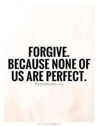 Quotes For Forgiveness Simple Forgive Because None Of Us Are Perfect Picture Quotes