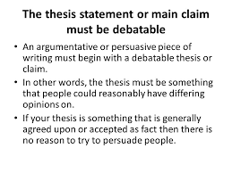 argumentative essay thesis the thesis statement or main claim  the thesis statement or main claim must be debatable an argumentative or persuasive piece of writing