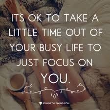 Time For Yourself Quotes Best Of It's Ok To Take A Little Time Out Of Your Busy Life To Just Focus On
