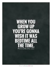 Bedtime Quotes Cool When You Grow Up You're Gonna Wish It Was Bedtime All The Time