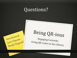 Being QR-ious Engaging Curiosity Using QR Codes in the Library Anne  Bozievich Lynn Clements Wendy Fitzgerald. - ppt download