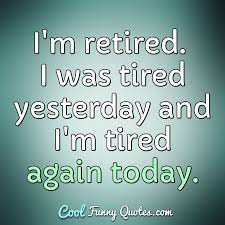 Im Retired I Was Tired Yesterday And Im Tired Again Today