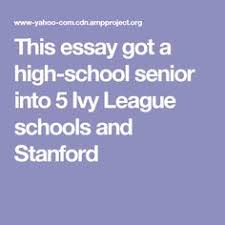 the essay that got a high school senior into ivy league this essay got a high school senior into 5 ivy league schools and stanford