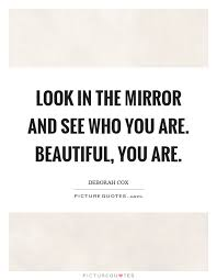 Beautiful Mirror Quotes Best Of Look In The Mirror And See Who You Are Beautiful You Are Picture