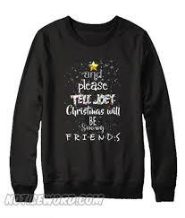 And Please Tell Joey Christmas Will Be Snowy <b>Friends</b> Sweatshirt ...
