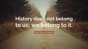 Hans Georg Gadamer Quote History Does Not Belong To Us We Belong