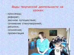 Презентация на тему Развитие творческих способностей учащихся на  5 Виды творческой деятельности