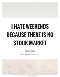 Stock Market Quotes Today Impressive I Hate Weekends Because There Is No Stock Market Picture Quotes