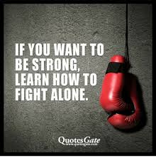 If YOU WANT TO BE STRONG LEARN HOW TO FIGHT ALONE Quotes Gate Classy Fighting Quotes