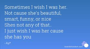 I Wish I Was Beautiful Quotes Best Of Sometimes I Wish I Was Her Not Cause She's Beautiful Smart Funny