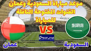 موعد مباراة السعودية وعمان القادمة 2021/09/07 والقنوات الناقلة // مباراة  زعامة المجموعة - كورة في العارضة