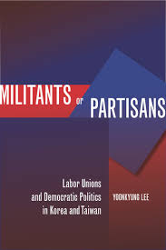 militants or partisans labor unions and democratic politics in  cover of militants or partisans by yoonkyung lee militants or partisans labor unions
