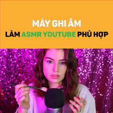 ASMR - Máy ghi âm làm Youtube ASMR phù hợp