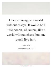 one can imagine a world out essays it would be a little  one can imagine a world out essays it would be a little poorer of course like a world out chess but one could live in it