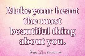 You Have A Beautiful Heart Quotes Best Of Make Your Heart The Most Beautiful Thing About You PureLoveQuotes