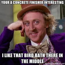 your a concrete finisher interesting I like that bird bath there ... via Relatably.com
