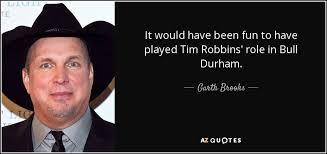Bull Durham Quotes Unique Garth Brooks Quote It Would Have Been Fun To Have Played Tim Robbins