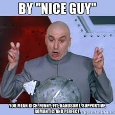 "By ""Nice Guy"" you mean rich, funny, fit, handsome, supportive ... via Relatably.com"