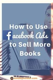 everything authors need to know to use facebook ads to sell more books book marketing how to advertise a book on facebook self publishing in