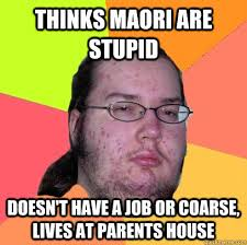 Thinks Maori are stupid Doesn't have a job or coarse, lives at ... via Relatably.com