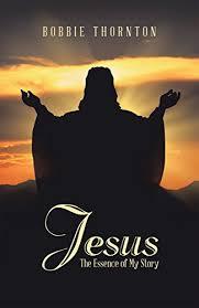 Jesus: The <b>Essence</b> of <b>My Story</b> - Kindle edition by Thornton, Bobbie ...