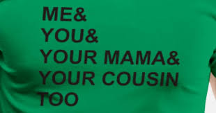 Me You Your Mama Cousin Funny Saying By Krisna40 Spreadshirt New Cousin Saying Pics