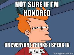 Not sure if I'm honored Or everyone thinks i speak in memes ... via Relatably.com