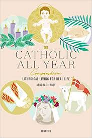 The Catholic All Year Compendium Liturgical Living For Real