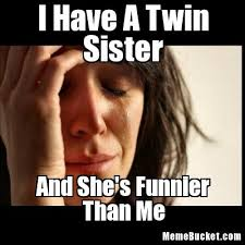 I Have A Twin Sister - Create Your Own Meme via Relatably.com