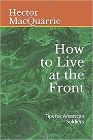How to Live at the Front: Tips for American Soldiers (Great War  Sourcebooks): MacQuarrie, Hector, Johnson, Bryan R.: 9781549863257:  Amazon.com: Books