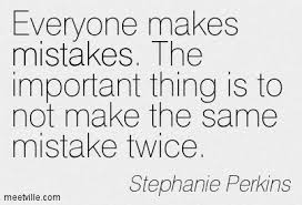 Everyone Makes Mistakes. The Important Thing Is To Not Make The Same Mistake  Twice .