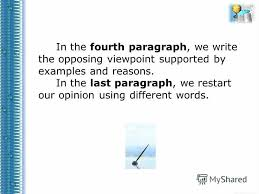 Презентация на тему opinion essays Учитель анг яз Зобова И Я  4 in the fourth paragraph we write the opposing viewpoint supported by examples and reasons in the last paragraph we restart our opinion using different