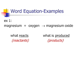3 word equation examples ex 1 magnesium oxygen magnesium oxide what reacts what is produced reactants s