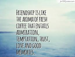 Quotes About Coffee And Friendship Mesmerizing Friendship Is Like The Aroma Of Fresh Coffee That Entails Admiration