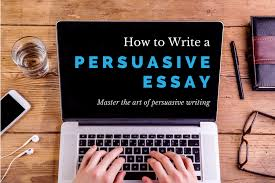 how to write a persuasive essay com how to write a persuasive essay