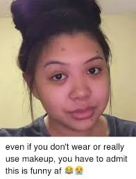 af funny and makeup even if you don t wear or really