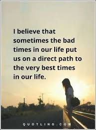 Inspirational Quotes I Believe That Sometimes The Bad Times In Our Awesome Quotes For Difficult Times In Life