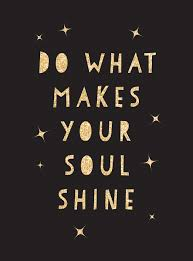 Do What Makes Your Soul Shine Inspiring Quotes To Help You Live