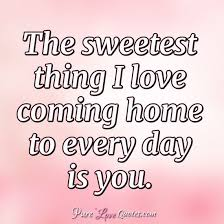 The Sweetest Thing I Love Coming Home To Every Day Is You Classy Coming Home Quotes