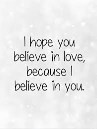 I Believe In You Quotes Unique I Hope You Believe In Love Because I Believe In You Picture Quotes