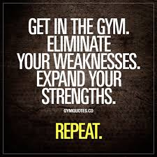 Get In The Gym Eliminate Your Weaknesses Expand Your Strengths Quote