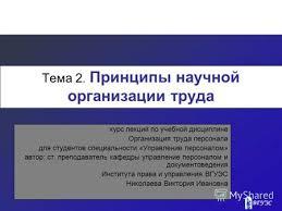 Презентация на тему НАУЧНАЯ ОРГАНИЗАЦИЯ ТРУДА НА СОВРЕМЕННОМ  Тема 2 Принципы научной организации труда курс лекций по учебной дисциплине Организация труда персонала для