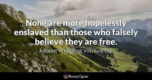 Goethe Quotes Mesmerizing None Are More Hopelessly Enslaved Than Those Who Falsely Believe