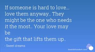 If Someone Is Hard To Love Love Them Anyway They Might Be The Gorgeous Love Quotes Love Anyway