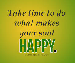 Happiness In Life Quotes Inspiration Happiness Quote Take Time To Do What Makes Your Soul Happy