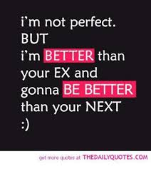 Quotes About Your Ex Classy I'm Not Perfect BUT I'm BETTER Than Your EX And Gonna BE BETTER Than