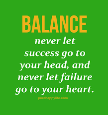 Balanced Life Quotes Best Life Quotes Balance Never Let Success Go To Your Head And Never Let