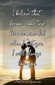 I Believe That Dreams Come True Because Mine Did When I Met You I